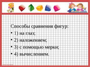 Способы сравнения фигур: 1) на глаз; 2) наложением; 3) с помощью мерки; 4) в