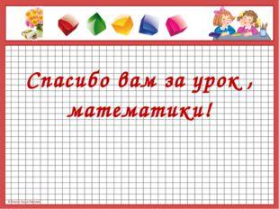 Спасибо вам за урок , математики! © Фокина Лидия Петровна © Фокина Лидия Пет
