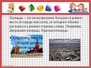 Площадь – это незастроенное большое и ровное место (в городе или селе), от к