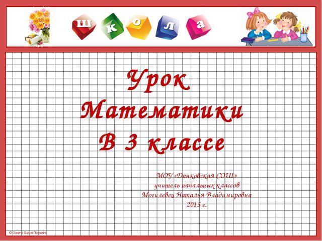 Урок Математики В 3 классе МОУ «Данковская СОШ» учитель начальных классов Мог...