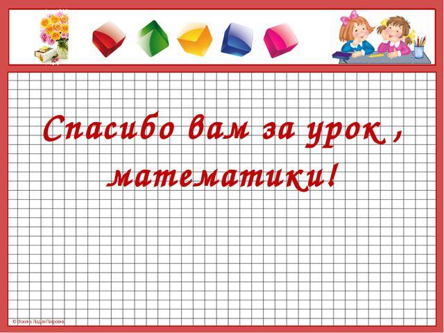 Спасибо вам за урок , математики! © Фокина Лидия Петровна © Фокина Лидия Пет...