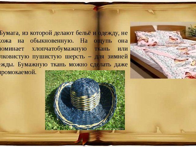 Бумага, из которой делают бельё и одежду, не похожа на обыкновенную. На ощупь...