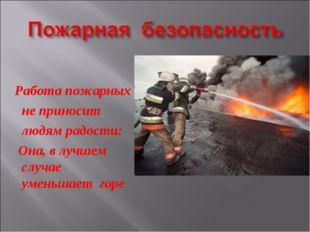 Работа пожарных не приносит людям радости: Она, в лучшем cлучае уменьшает горе
