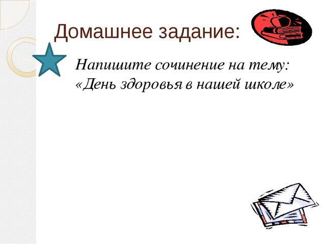 Домашнее задание: Напишите сочинение на тему: «День здоровья в нашей школе»
