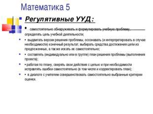 Математика 5 Регулятивные УУД: • самостоятельно обнаруживать и формулировать