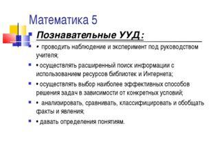 Математика 5 Познавательные УУД: • проводить наблюдение и эксперимент под рук