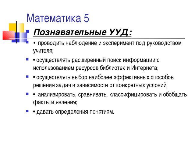 Математика 5 Познавательные УУД: • проводить наблюдение и эксперимент под рук...