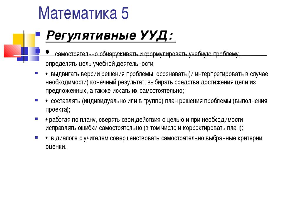 Математика 5 Регулятивные УУД: • самостоятельно обнаруживать и формулировать...