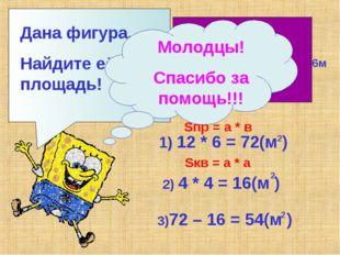 Дана фигура. Найдите её площадь! 12м 6м 4м 1) 12 * 6 = 72(м ) 2 2) 4 * 4 = 16