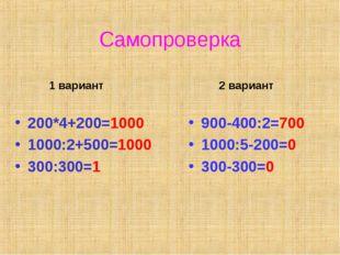 Самопроверка 1 вариант 200*4+200=1000 1000:2+500=1000 300:300=1 2 вариант 900