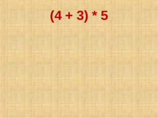 (4 + 3) * 5