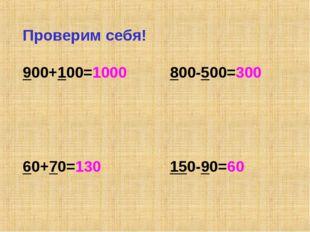 Проверим себя! 900+100=1000 800-500=300 60+70=130 150-90=60