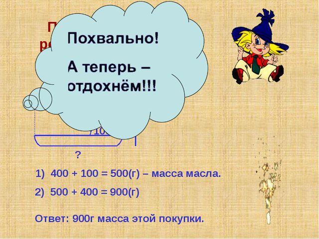 Помогите Незнайке решить задачу №2 на стр.66! 400г 100г ? ? 1) 400 + 100 = 50...
