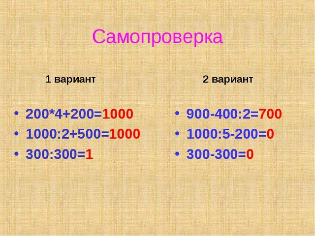 Самопроверка 1 вариант 200*4+200=1000 1000:2+500=1000 300:300=1 2 вариант 900...