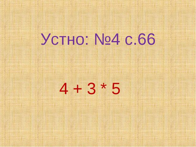Устно: №4 с.66 4 + 3 * 5