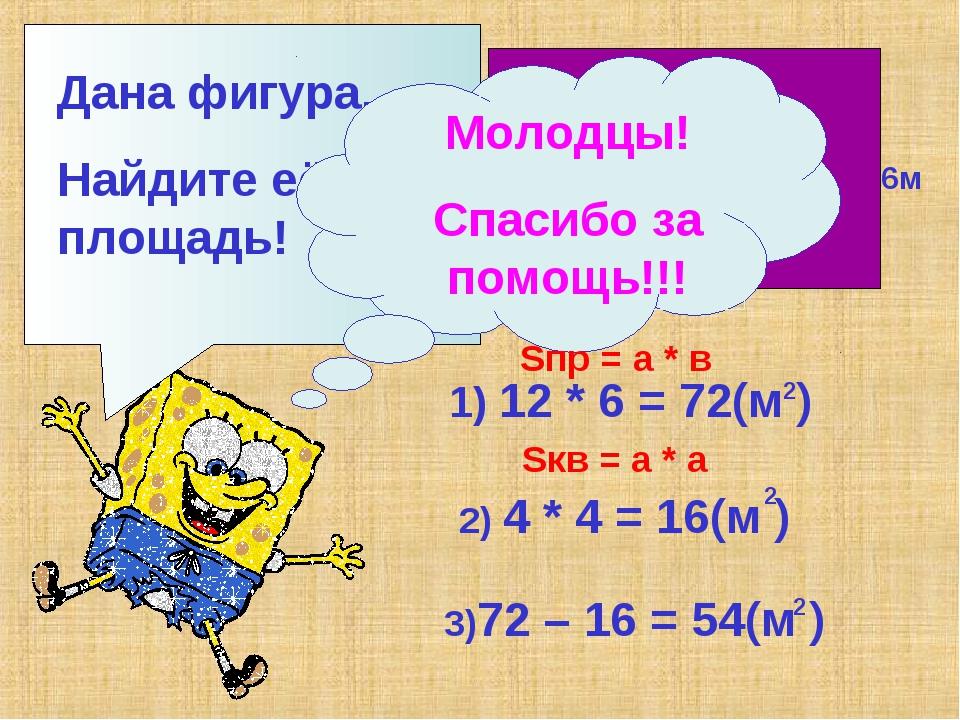 Дана фигура. Найдите её площадь! 12м 6м 4м 1) 12 * 6 = 72(м ) 2 2) 4 * 4 = 16...