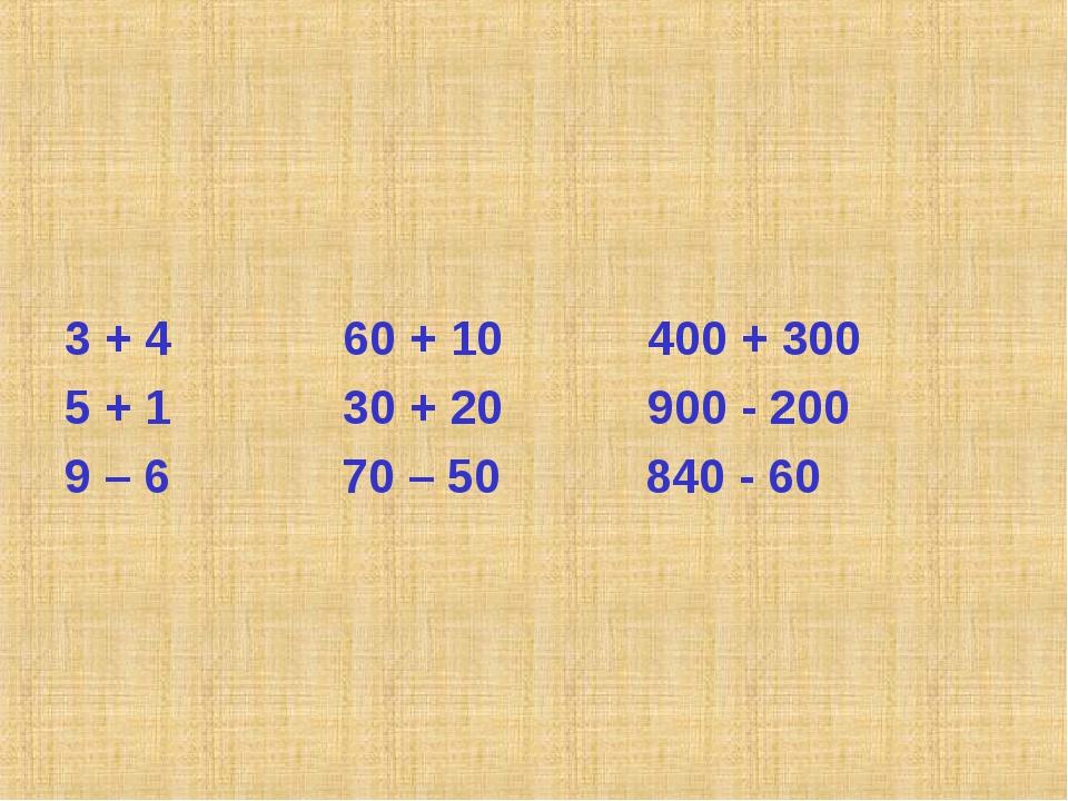 3 + 4 60 + 10 400 + 300 5 + 1 30 + 20 900 - 200 9 – 6 70 – 50 840 - 60
