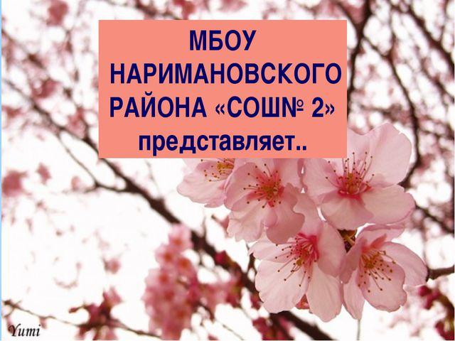 МБОУ НАРИМАНОВСКОГО РАЙОНА «СОШ№ 2» представляет..