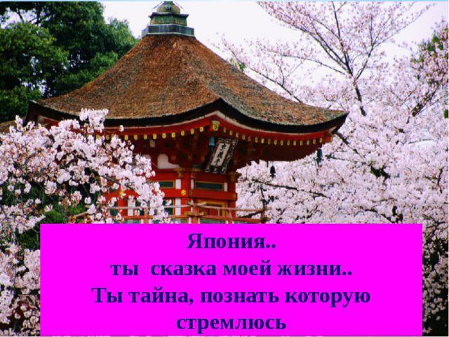 Япония.. ты сказка моей жизни.. Ты тайна, познать которую стремлюсь
