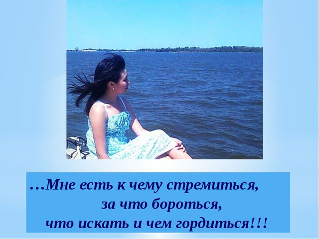 …Мне есть к чему стремиться, за что бороться, что искать и чем гордиться!!!