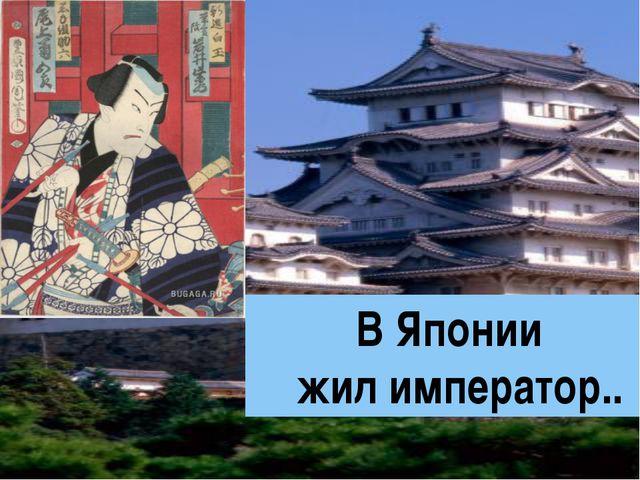 В Японии жил император..