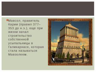 Мавсол, правитель Карии (правил 377–353 до н.э.), еще при жизни начал строите