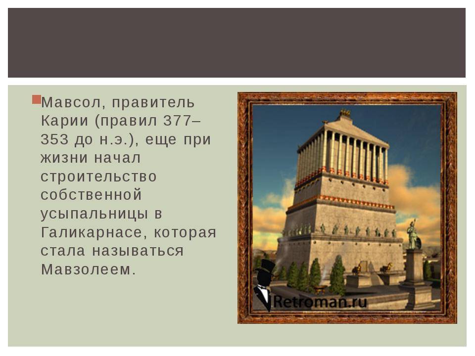 Мавсол, правитель Карии (правил 377–353 до н.э.), еще при жизни начал строите...