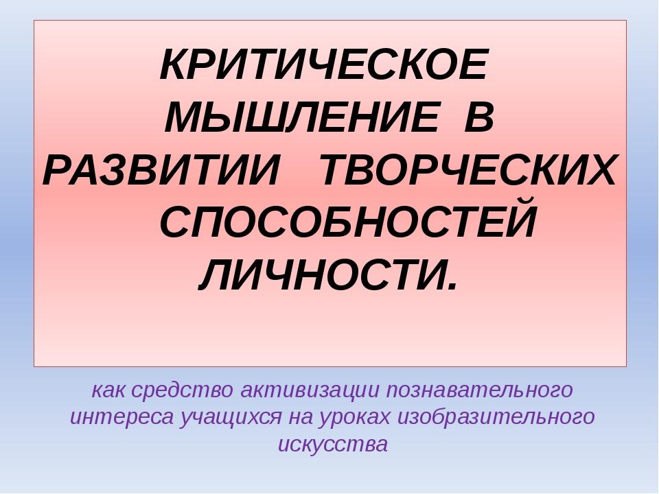 КРИТИЧЕСКОЕ МЫШЛЕНИЕ В РАЗВИТИИ ТВОРЧЕСКИХ СПОСОБНОСТЕЙ ЛИЧНОСТИ. как средств...