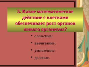 5. Какое математическое действие с клетками обеспечивает рост органов живого