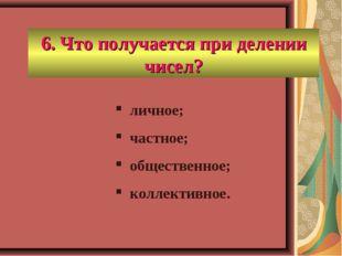6. Что получается при делении чисел? личное; частное; общественное; коллектив