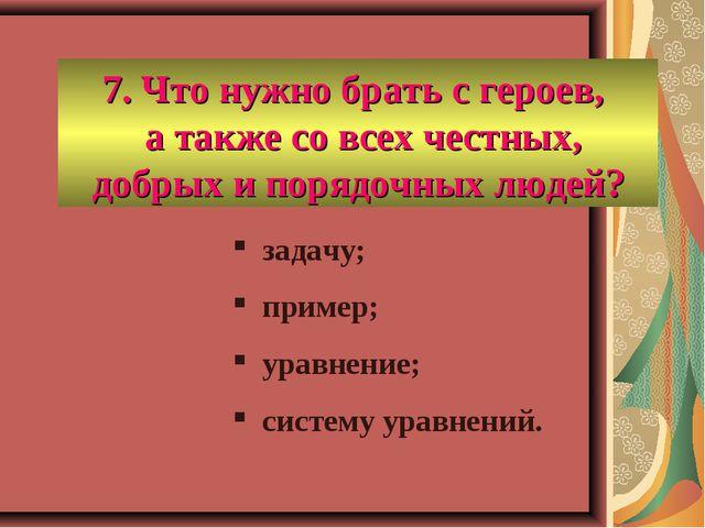 7. Что нужно брать с героев, а также со всех честных, добрых и порядочных люд...