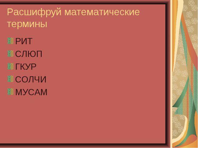 Расшифруй математические термины РИТ СЛЮП ГКУР СОЛЧИ МУСАМ