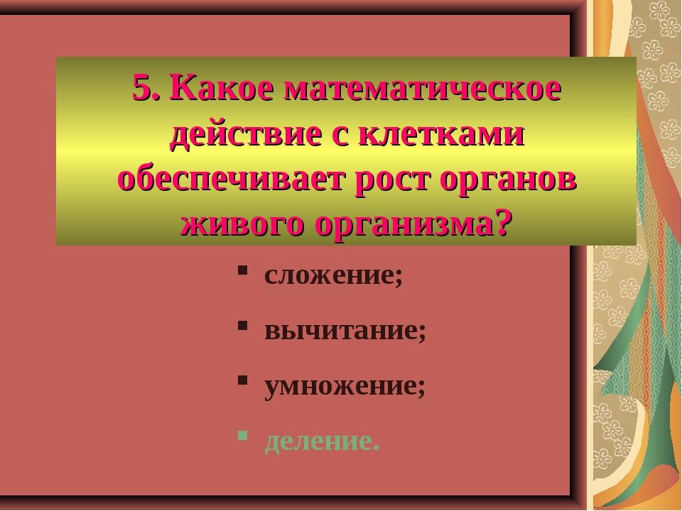 5. Какое математическое действие с клетками обеспечивает рост органов живого...