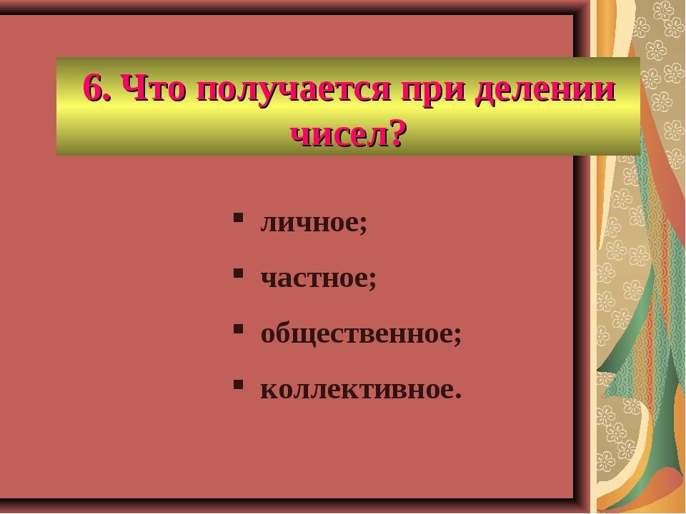 6. Что получается при делении чисел? личное; частное; общественное; коллектив...
