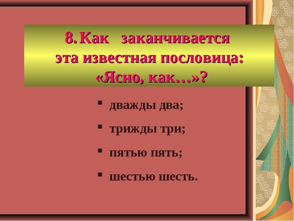 Как заканчивается эта известная пословица: «Ясно, как…»? дважды два; трижды т...