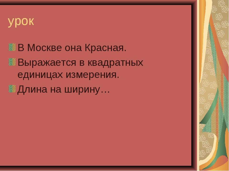 урок В Москве она Красная. Выражается в квадратных единицах измерения. Длина...