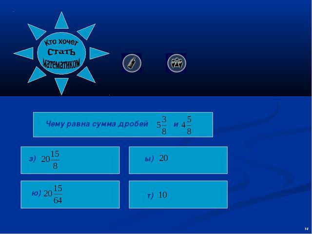 Чему равна сумма дробей з) ю) ы) т) и 14