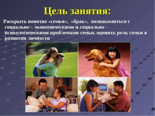 Цель занятия: Раскрыть понятие «семья», «брак», познакомиться с социально – э