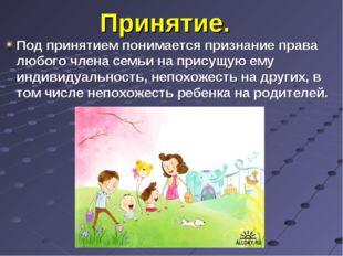 Принятие. Под принятием понимается признание права любого члена семьи на прис