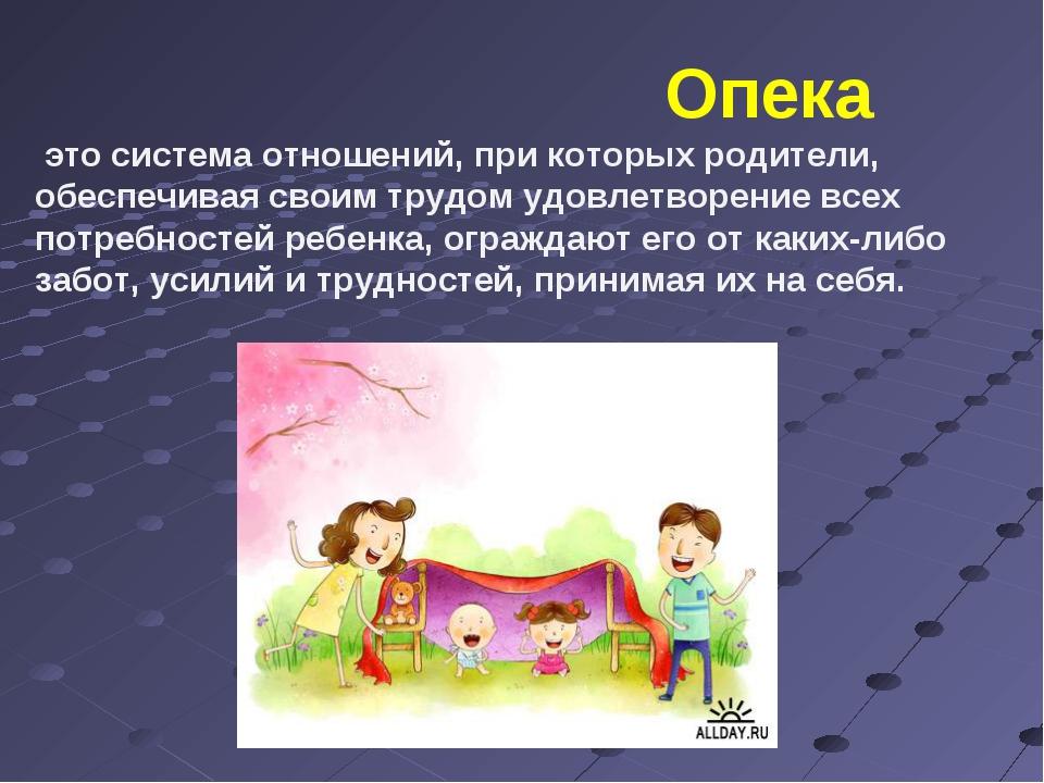 Опека это система отношений, при которых родители, обеспечивая своим трудом...