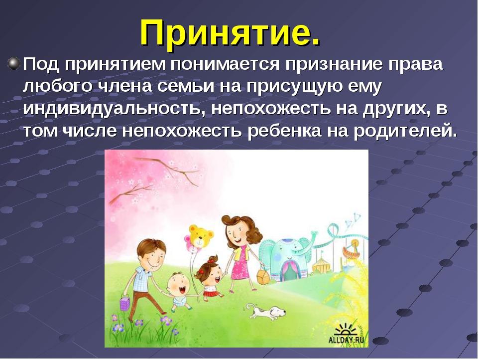 Принятие. Под принятием понимается признание права любого члена семьи на прис...