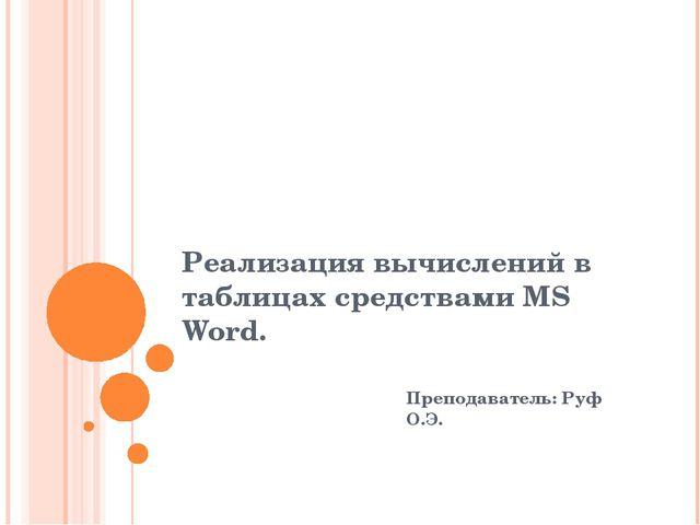 Реализация вычислений в таблицах средствами MS Word. Преподаватель: Руф О.Э.