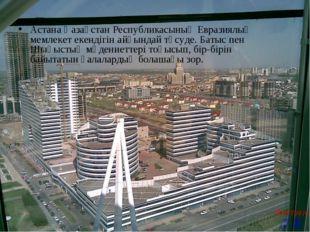 Астана Қазақстан Республикасының Евразиялық мемлекет екендігін айқындай түсу