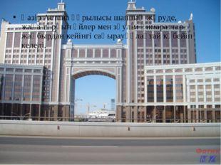 Қазір Астана құрылысы шапшаң жүруде, жаңа тұрғын үйлер мен зәулім ғимараттар