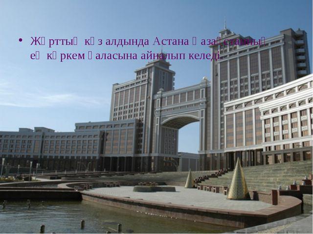 Жұрттың көз алдында Астана Қазақстанның ең көркем қаласына айналып келеді.