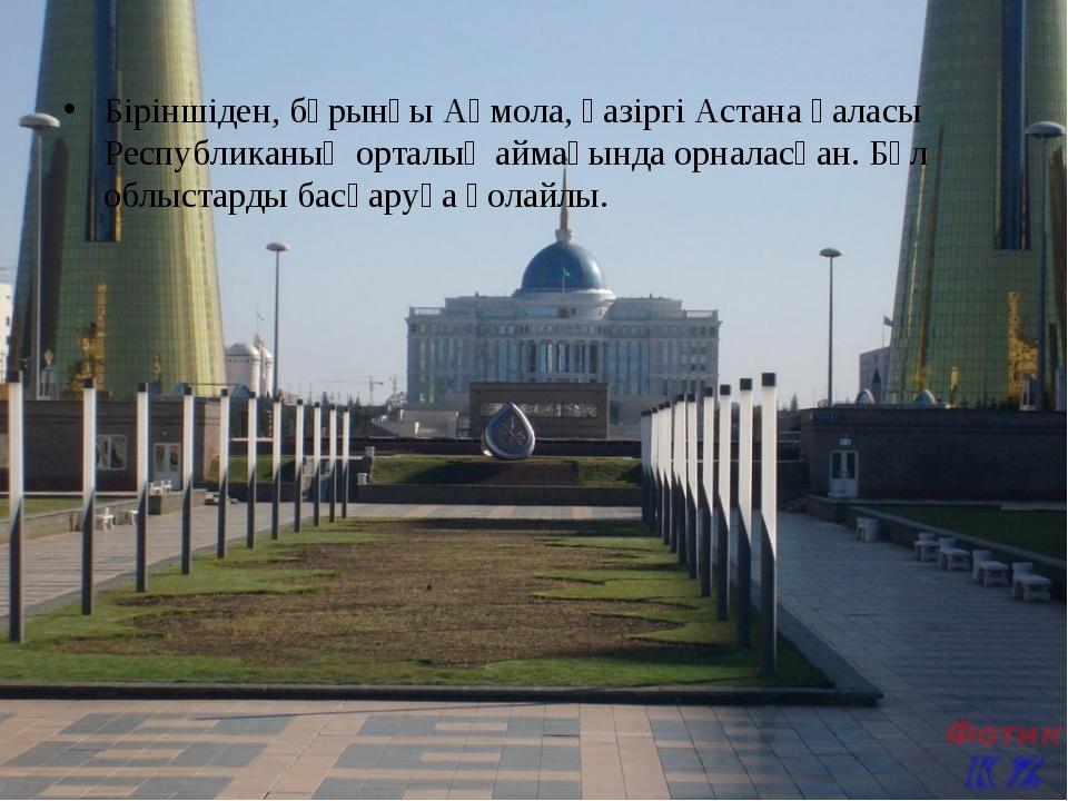 Біріншіден, бұрынғы Ақмола, қазіргі Астана қаласы Республиканың орталық айма...