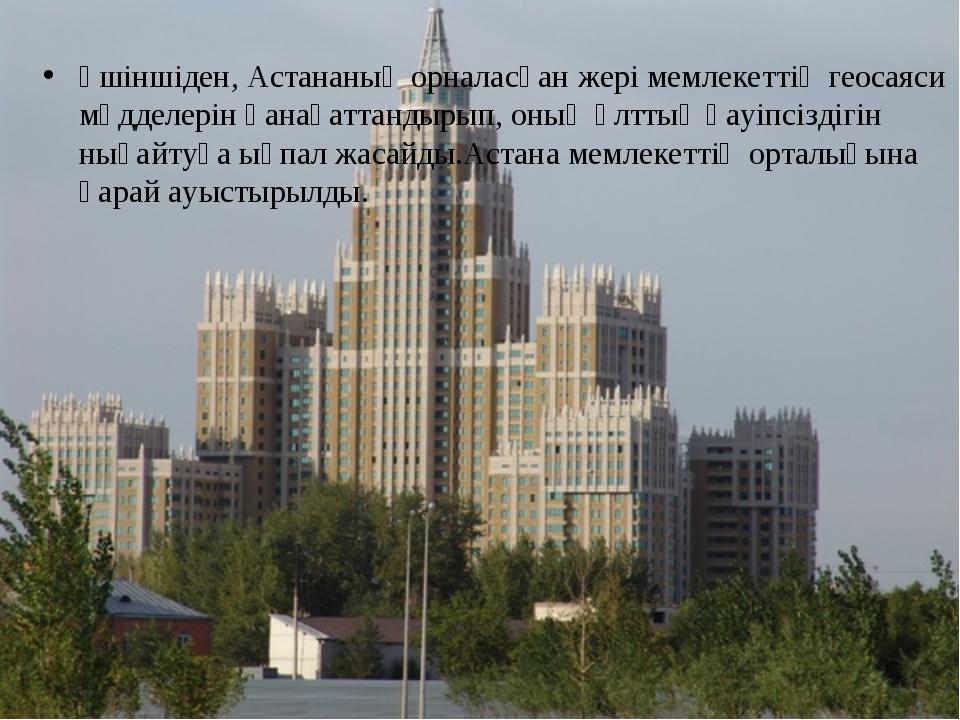 Үшіншіден, Астананың орналасқан жері мемлекеттің геосаяси мүдделерін қанағат...