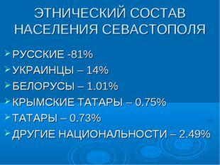 ЭТНИЧЕСКИЙ СОСТАВ НАСЕЛЕНИЯ СЕВАСТОПОЛЯ РУССКИЕ -81% УКРАИНЦЫ – 14% БЕЛОРУСЫ