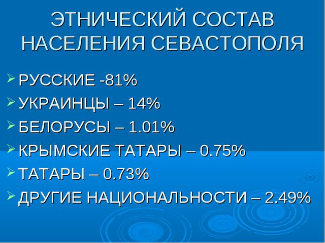 ЭТНИЧЕСКИЙ СОСТАВ НАСЕЛЕНИЯ СЕВАСТОПОЛЯ РУССКИЕ -81% УКРАИНЦЫ – 14% БЕЛОРУСЫ...