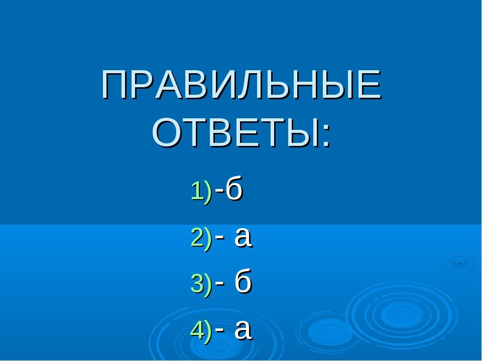 ПРАВИЛЬНЫЕ ОТВЕТЫ: -б - а - б - а